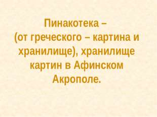 Пинакотека – (от греческого – картина и хранилище), хранилище картин в Афинск