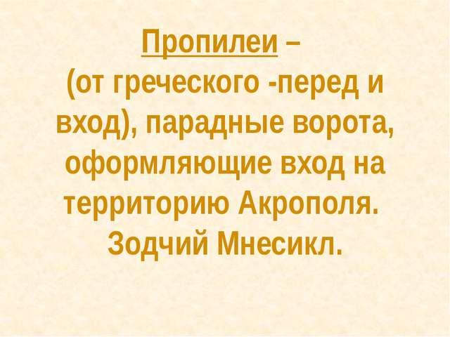 Пропилеи – (от греческого -перед и вход), парадные ворота, оформляющие вход н...