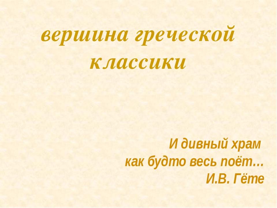 И дивный храм как будто весь поёт… И.В. Гёте вершина греческой классики