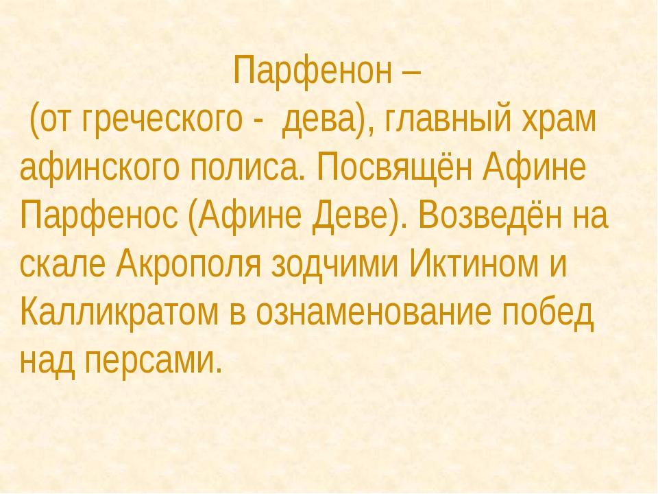 Парфенон – (от греческого - дева), главный храм афинского полиса. Посвящён Аф...