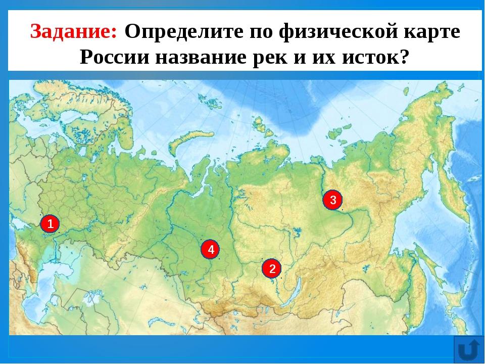 Задание: Определите по физической карте России название рек и их исток?