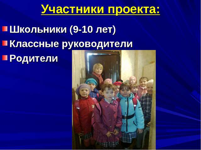 Участники проекта: Школьники (9-10 лет) Классные руководители Родители