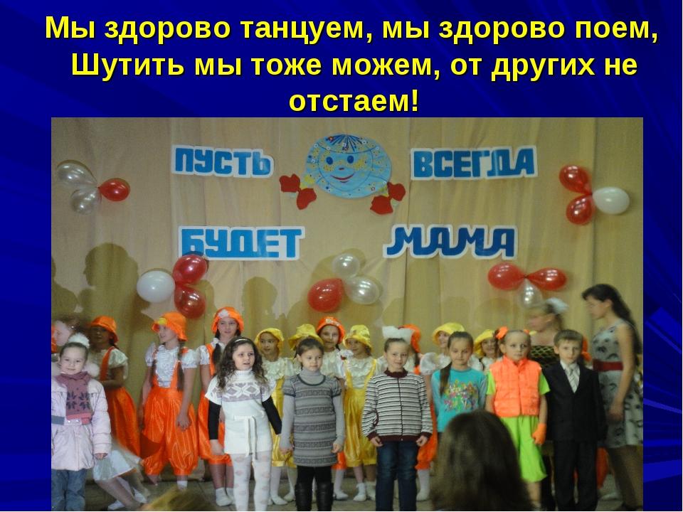 Мы здорово танцуем, мы здорово поем, Шутить мы тоже можем, от других не отс...