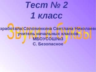 Тест № 2 1 класс Разработала:Солонинкина Светлана Николаевна, учитель начальн