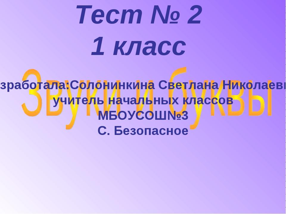 Тест № 2 1 класс Разработала:Солонинкина Светлана Николаевна, учитель начальн...