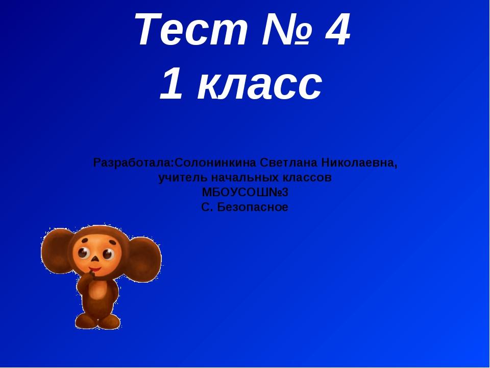 Тест № 4 1 класс Разработала:Солонинкина Светлана Николаевна, учитель начальн...