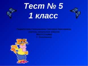 Тест № 5 1 класс Разработала:Солонинкина Светлана Николаевна, учитель начальн