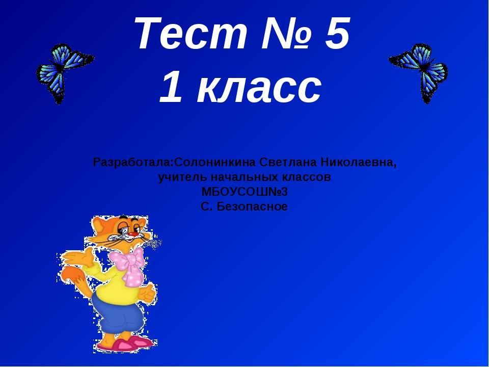 Тест № 5 1 класс Разработала:Солонинкина Светлана Николаевна, учитель начальн...