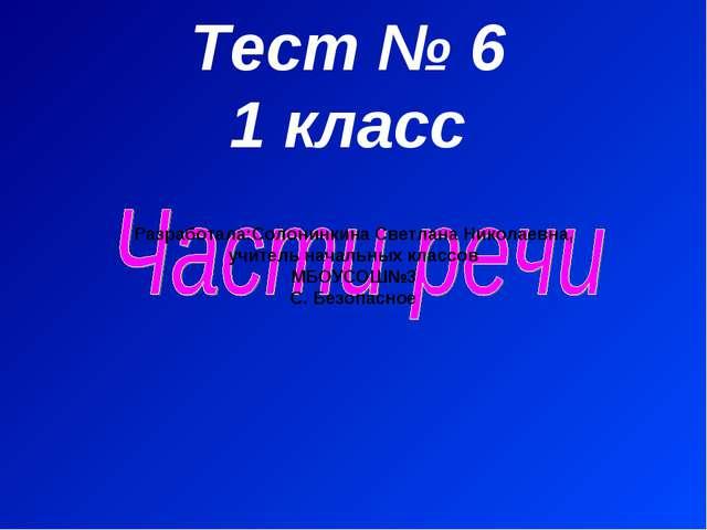 Тест № 6 1 класс Разработала:Солонинкина Светлана Николаевна, учитель начальн...