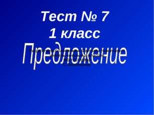 Тест № 7 1 класс Разработала:Солонинкина Светлана Николаевна, учитель начальн