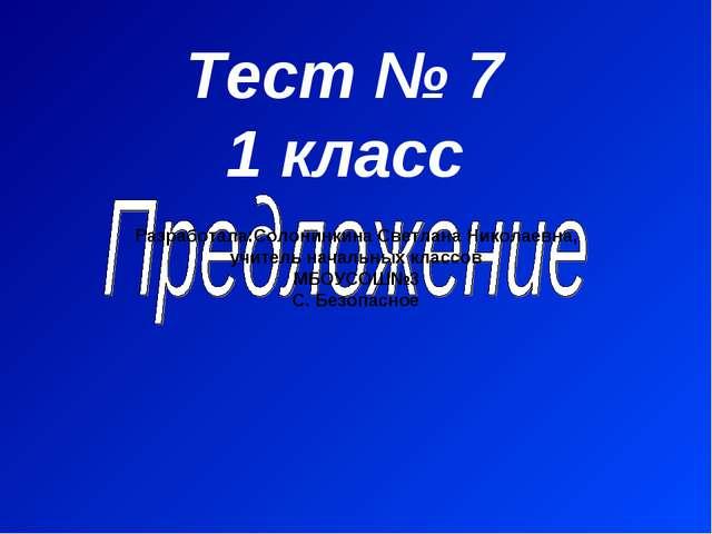 Тест № 7 1 класс Разработала:Солонинкина Светлана Николаевна, учитель начальн...
