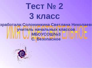 Тест № 2 3 класс Разработала:Солонинкина Светлана Николаевна, учитель начальн