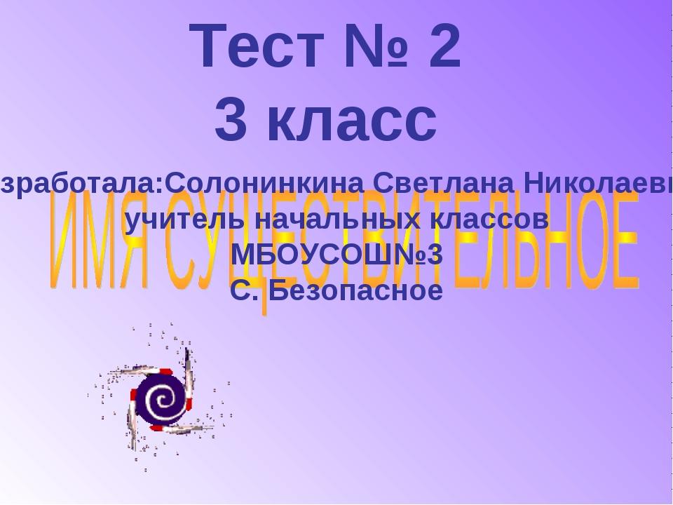 Тест № 2 3 класс Разработала:Солонинкина Светлана Николаевна, учитель начальн...