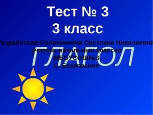 Тест № 3 3 класс Разработала:Солонинкина Светлана Николаевна, учитель начальн