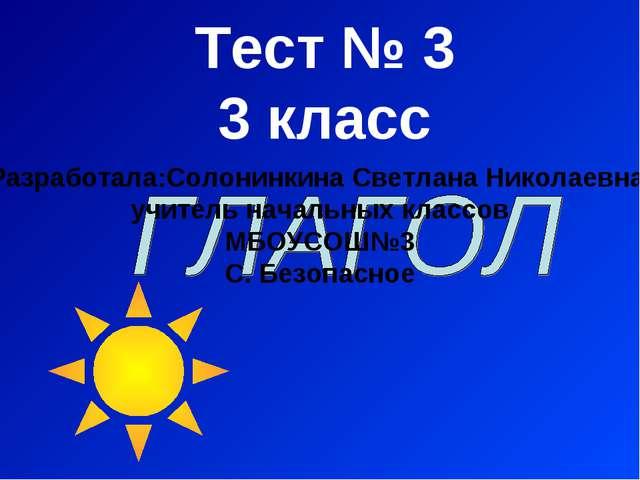 Тест № 3 3 класс Разработала:Солонинкина Светлана Николаевна, учитель начальн...