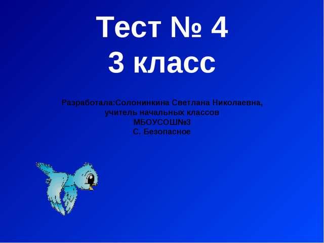 Тест № 4 3 класс Разработала:Солонинкина Светлана Николаевна, учитель начальн...