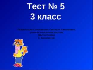 Тест № 5 3 класс Разработала:Солонинкина Светлана Николаевна, учитель начальн