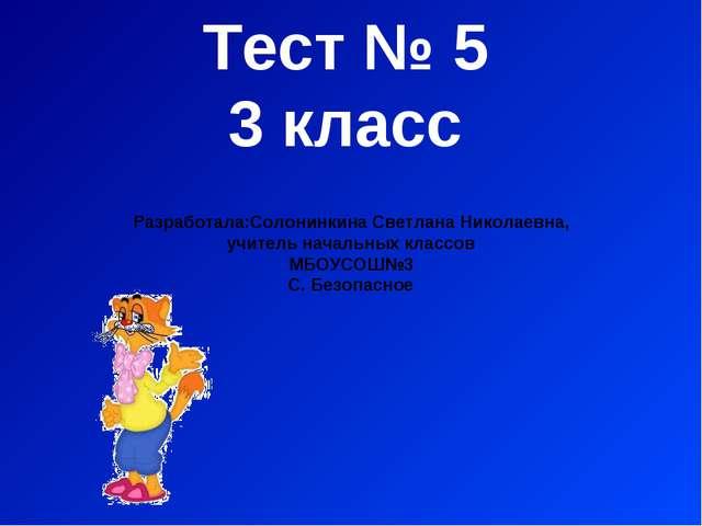 Тест № 5 3 класс Разработала:Солонинкина Светлана Николаевна, учитель начальн...