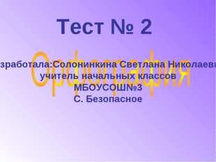 Тест № 2 Разработала:Солонинкина Светлана Николаевна, учитель начальных класс