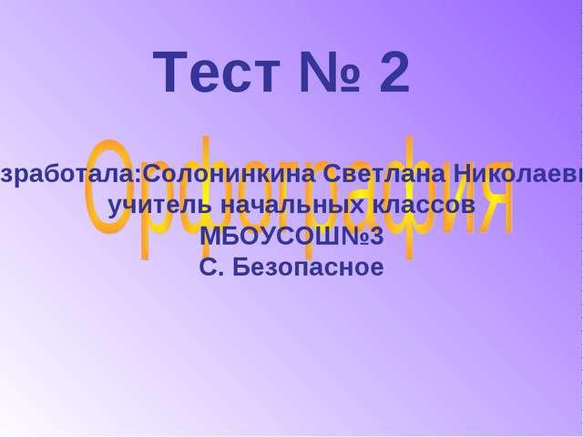 Тест № 2 Разработала:Солонинкина Светлана Николаевна, учитель начальных класс...