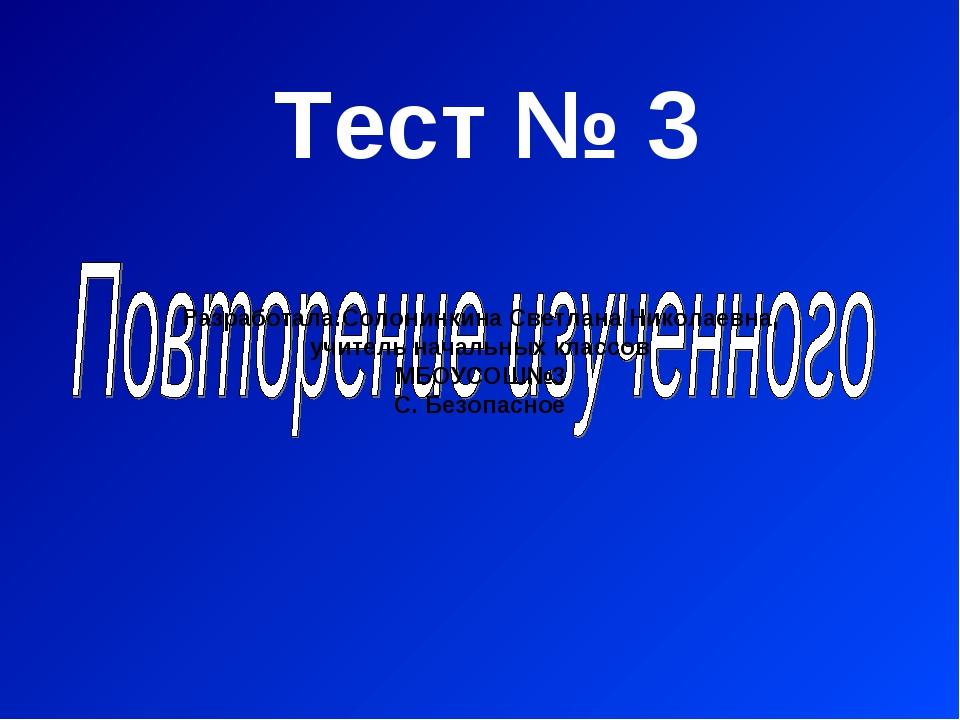 Тест № 3 Разработала:Солонинкина Светлана Николаевна, учитель начальных класс...