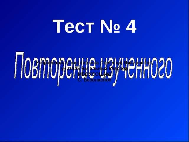 Тест № 4 Разработала:Солонинкина Светлана Николаевна, учитель начальных класс...