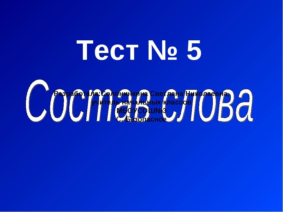 Тест № 5 Разработала:Солонинкина Светлана Николаевна, учитель начальных класс...