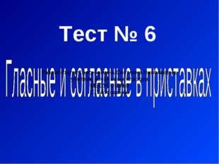 Тест № 6 Разработала:Солонинкина Светлана Николаевна, учитель начальных класс