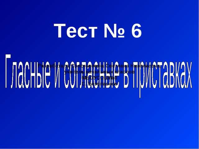 Тест № 6 Разработала:Солонинкина Светлана Николаевна, учитель начальных класс...