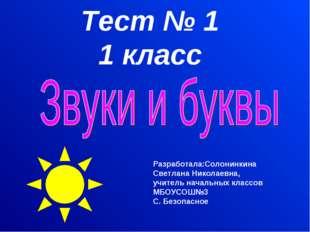 Тест № 1 1 класс Разработала:Солонинкина Светлана Николаевна, учитель начальн