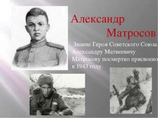 Александр Матросов Звание Героя Советского Союза Александру Матвеевичу Матрос