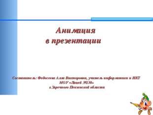 Анимация в презентации Составитель: Федосеева Алла Викторовна, учитель инфор