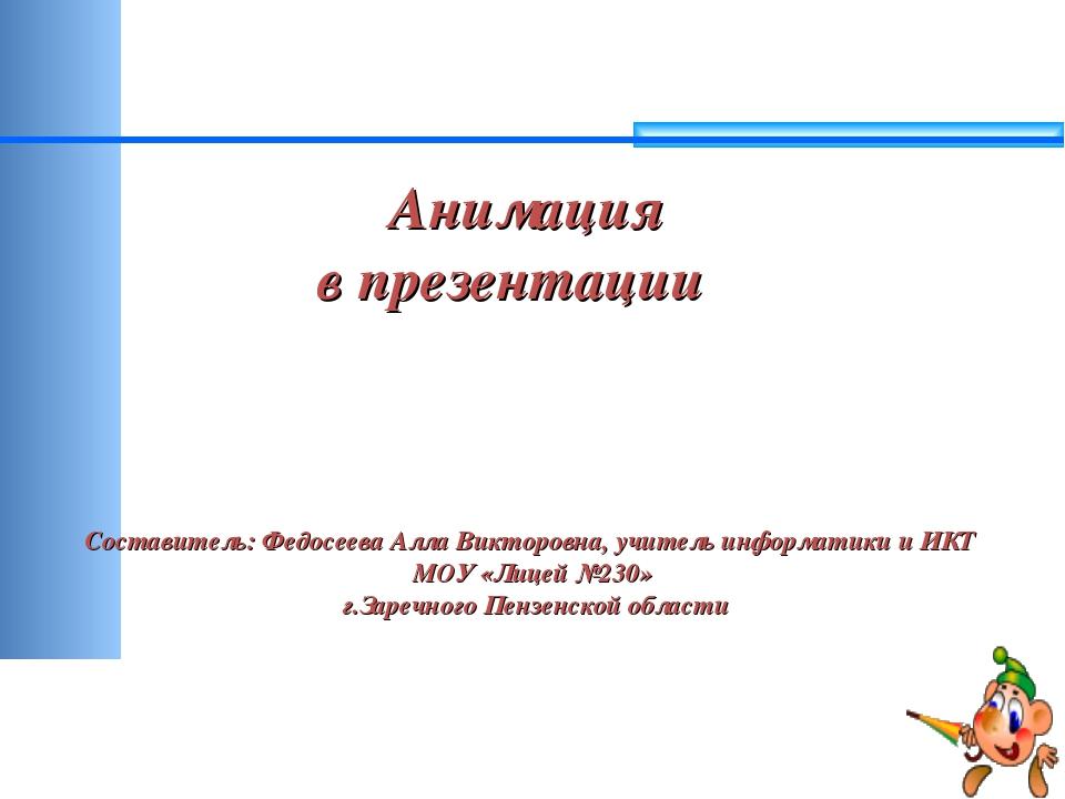 Анимация в презентации Составитель: Федосеева Алла Викторовна, учитель инфор...