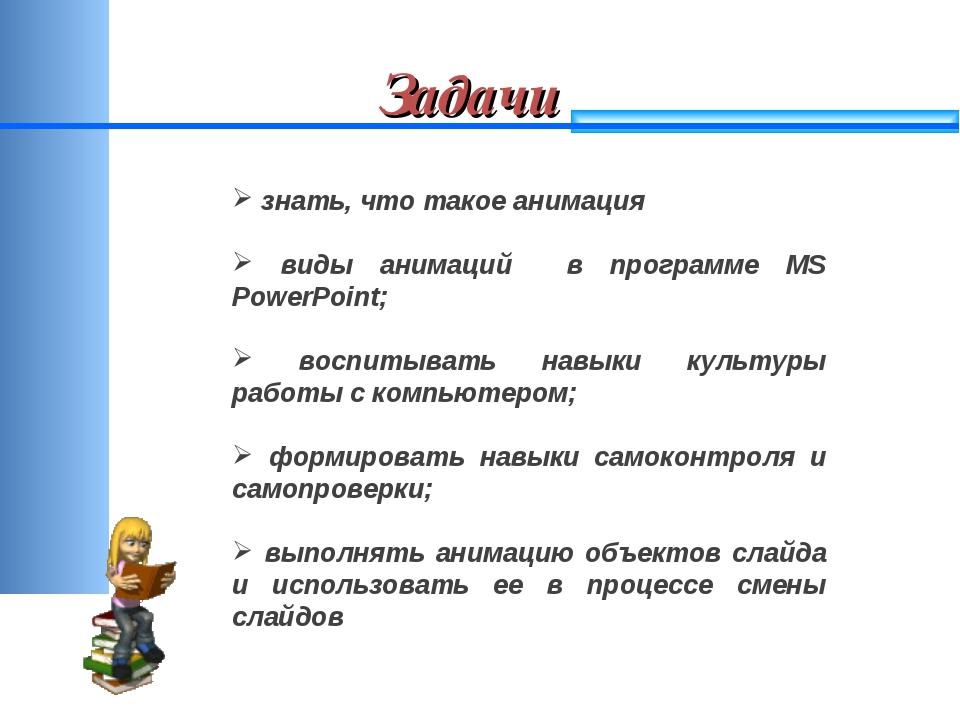 Задачи знать, что такое анимация виды анимаций в программе MS PowerPoint; вос...