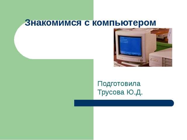 Знакомимся с компьютером Подготовила Трусова Ю.Д.