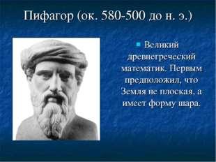 Пифагор (ок. 580-500 до н. э.) Великий древнегреческий математик. Первым пред