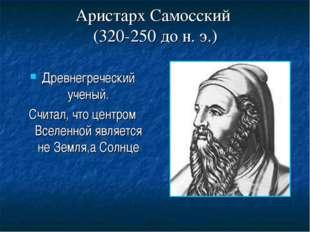 Аристарх Самосский (320-250 до н. э.) Древнегреческий ученый. Считал, что цен