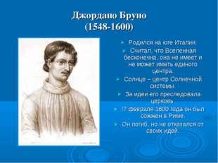 Джордано Бруно (1548-1600) Родился на юге Италии. Считал, что Вселенная беско