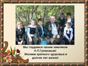 Мы гордимся своим земляком Н.П.Громовым! Желаем крепкого здоровья и долгих ле