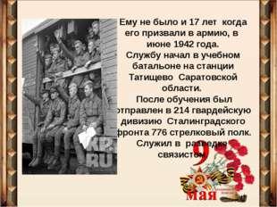 Ему не было и 17 лет когда его призвали в армию, в июне 1942 года. Службу нач