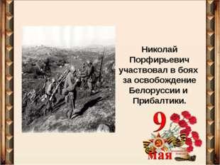 Николай Порфирьевич участвовал в боях за освобождение Белоруссии и Прибалтики