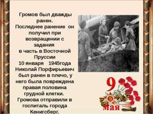 Громов был дважды ранен. Последнее ранение он получил при возвращении с зада