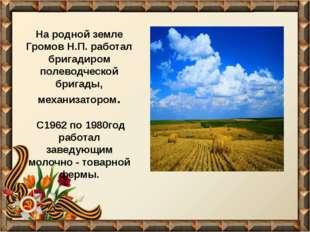 На родной земле Громов Н.П. работал бригадиром полеводческой бригады, механиз