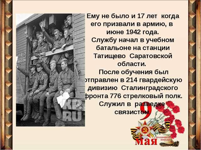 Ему не было и 17 лет когда его призвали в армию, в июне 1942 года. Службу нач...