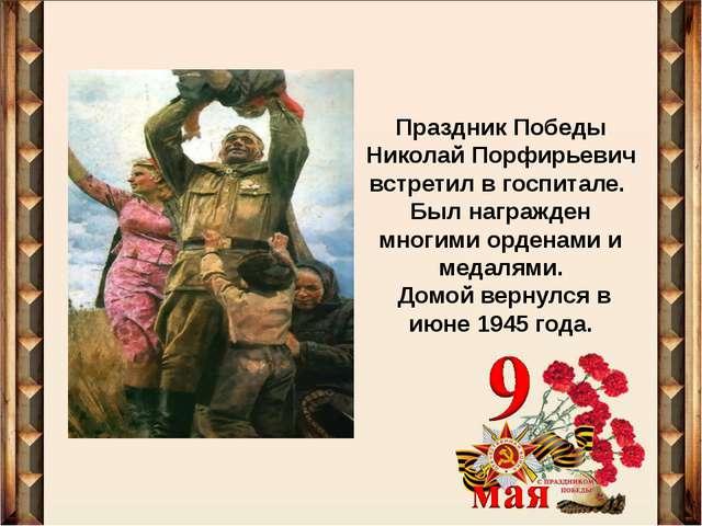 Праздник Победы Николай Порфирьевич встретил в госпитале. Был награжден многи...
