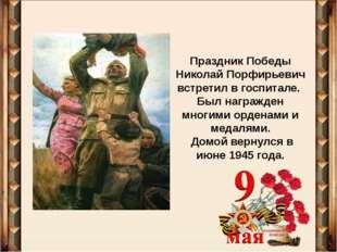Праздник Победы Николай Порфирьевич встретил в госпитале. Был награжден многи