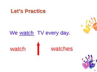 * We _____ TV every day. watch watches watch Let's Practice