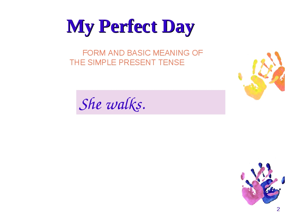 * She walks. FORM AND BASIC MEANING OF THE SIMPLE PRESENT TENSE My Perfect Day