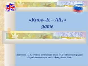 «Know-It – Alls» game Братенкова Т. А., учитель английского языка МОУ «Ижемск