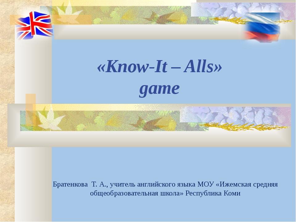 «Know-It – Alls» game Братенкова Т. А., учитель английского языка МОУ «Ижемск...